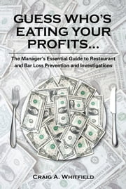 Guess Who's Eating Your Profits... - The Manager's Essential Guide to Restaurant and Bar Loss Prevention and Investigations ebook by Craig A. Whitfield