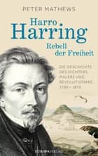 Harro Harring - Rebell der Freiheit - Die Geschichte des Dichters, Malers und Revolutionär 1798 -1870 ebook by Peter Mathews