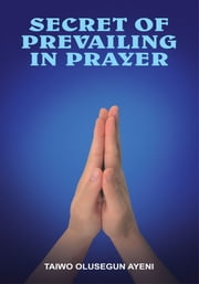 SECRET OF PREVAILING IN PRAYER ebook by TAIWO OLUSEGUN AYENI