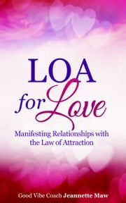 LOA for Love: Manifesting Relationships with the Law of Attraction ebook by Jeannette Maw