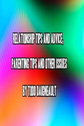 Relationship Tips and Advice, Parenting Tips and Other Issues ebook by Todd Daigneault