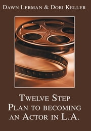 Twelve Step Plan to Becoming an Actor in L.A. - From Your Town to Tinseltown ebook by Dawn Lerman