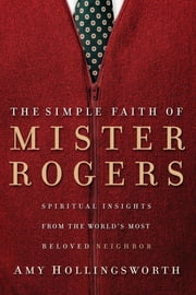 The Simple Faith of Mister Rogers - Spiritual Insights from the World's Most Beloved Neighbor ebook by Amy Hollingsworth
