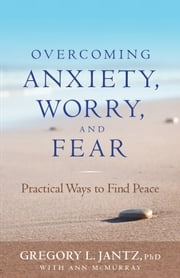 Overcoming Anxiety, Worry, and Fear - Practical Ways to Find Peace ebook by Gregory L. Ph.D. Jantz, Ann McMurray