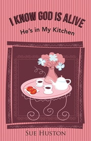 I Know God is Alive - He's in My Kitchen ebook by Sue Huston