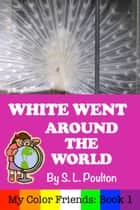 White Went Around the World: Early Learning Colors in a Fun Picture Book for Preschool (Pre-K) and Children of All Ages (My Color Friends) ebook by S. L. Poulton