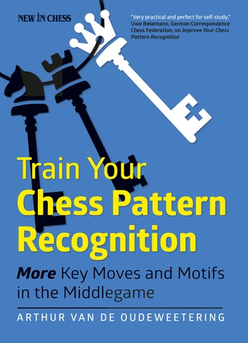 Train Your Chess Pattern Recognition - More Key Moves & Motives in the Middlegame ebook by International Master Arthur van de Oudeweetering