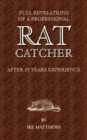 Full Revelations of a Professional Rat-Catcher After 25 Years' Experience ebook by Ike Williams