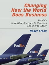 Changing How the World Does Business - Fedex's Incredible Journey to Success - The Inside Story ebook by Roger Frock