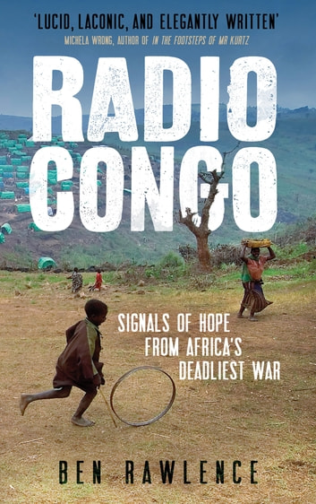 Radio Congo - Signals of Hope from Africa's Deadliest War ebook by Ben Rawlence