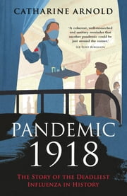 Pandemic 1918 - The Story of the Deadliest Influenza in History ebook by Catharine Arnold