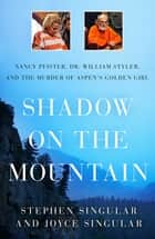 Shadow on the Mountain - Nancy Pfister, Dr. William Styler, and the Murder of Aspen's Golden Girl ebook by Stephen Singular, Joyce Singular