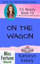 On The Wagon - Miss Fortune World: SS Beauty, #10 ebook by Kamaryn Kelsey
