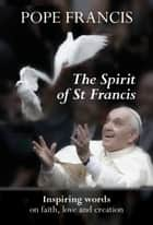 The Spirit of St Francis - Inspiring Words on Faith, Love and Creation ebook by Pope Francis