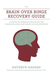 The Brain over Binge Recovery Guide - A Simple and Personalized Plan for Ending Bulimia and Binge Eating Disorder ebook by Kathryn Hansen,Amy Johnson