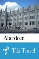 Aberdeen (Scotland) Travel Guide - Tiki Travel ebook by Tiki Travel