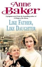 Like Father Like Daughter - A daughter's love ensures happiness is within reach ebook by Anne Baker