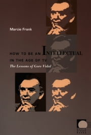 How to Be an Intellectual in the Age of TV - The Lessons of Gore Vidal ebook by Marcie Frank, Dilip Parameshwar Gaonkar, Jane Kramer,...
