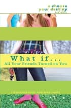What If . . . All Your Friends Turned On You ebook by Liz Ruckdeschel, Sara James