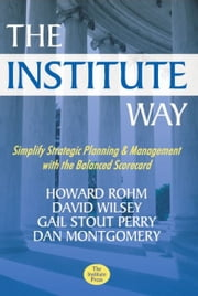The Institute Way - Simplify Strategic Planning and Management with the Balanced Scorecard ebook by Howard Rohm,David Wilsey,Gail S. Perry,Dan Montgomery