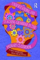 Understanding and Teaching Grammar in the Primary Classroom - Subject knowledge, ideas and activities ebook by Josh Lury