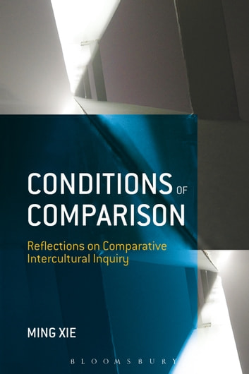 Conditions of Comparison - Reflections on Comparative Intercultural Inquiry ebook by Dr. Ming Xie