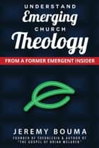Understand Emerging Church Theology - From a Former Emergent Insider ebook by Jeremy Bouma