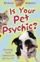 Is Your Pet Psychic? - Developing Psychic Communication with Your Pet ebook by Richard Webster