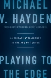 Playing to the Edge - American Intelligence in the Age of Terror ebook by Michael V. Hayden