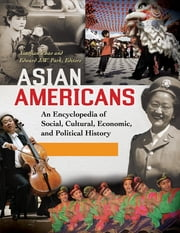 Asian Americans - An Encyclopedia of Social, Cultural, Economic, and Political History ebook by Xiaojian Zhao,Edward J.W. Park Ph.D.