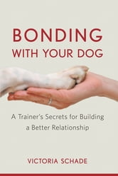 Bonding with Your Dog - A Trainer's Secrets for Building a Better Relationship ebook by Victoria Schade