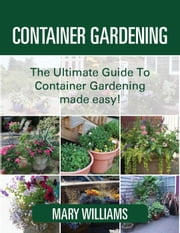 Container Gardening Made easy! ebook by Mary Williams