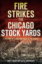 Fire Strikes the Chicago Stock Yards - A History of Flame and Folly in the Jungle ebook by John F. Hogan, Alex A. Burkholder