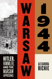 Warsaw 1944 - Hitler, Himmler, and the Warsaw Uprising ebook by Alexandra Richie