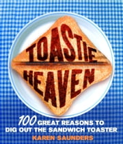 Toastie Heaven - 100 great reasons to dig out the sandwich toaster ebook by Karen Saunders