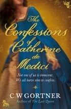The Confessions of Catherine de Medici ebook by C W Gortner