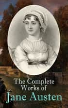 The Complete Works of Jane Austen - Sense and Sensibility, Pride and Prejudice, Mansfield Park, Emma, Northanger Abby, Persuasion, The Watsons, Sanditon, Lady Susan, Love and Freindship, The History of England, Lesley Castle ebook by Jane Austen