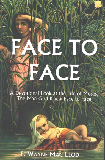 Face To Face - A Devotional Look at the Life of Moses, the Man God Knew Face to Face ebook by F. Wayne Mac Leod