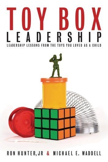 Toy Box Leadership - Leadership Lessons from the Toys You Loved as a Child ebook by Ron Hunter,Michael E. Waddell