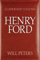 Leadership Lessons: Henry Ford ebook by Will Peters