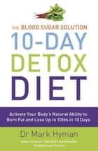 The Blood Sugar Solution 10-Day Detox Diet - Activate Your Body's Natural Ability to Burn fat and Lose Up to 10lbs in 10 Days ebook by Mark Hyman
