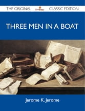 Three Men in a Boat - The Original Classic Edition ebook by Jerome Jerome