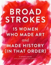 Broad Strokes - 15 Women Who Made Art and Made History (in That Order) ebook by Bridget Quinn, Lisa Congdon