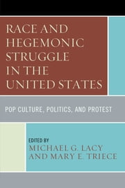 Race and Hegemonic Struggle in the United States - Pop Culture, Politics, and Protest ebook by Michael G. Lacy,Mary E. Triece,Kristen Hoerl,Linda Horwitz,Casey Ryan Kelly,Brittany Lewis,Catherine H. Palczewski,Anna M. Young