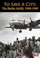 To Save A City: The Berlin Airlift, 1948-1949 [Illustrated Edition] ebook by Roger G. Miller