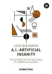 A.I. - Artificial Insanity - Reflections on the resilience of human intelligence ebook by Luca Bolognini