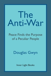 The Anti-War - Peace Finds the Purpose of a Peculiar People; Militant Peacemaking in the Manner of Friends ebook by Kobo.Web.Store.Products.Fields.ContributorFieldViewModel