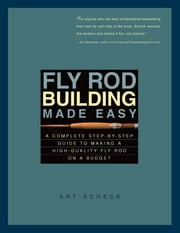 Fly Rod Building Made Easy: A Complete Step-by-Step Guide to Making a High-Quality Fly Rod on a Budget ebook by Art Scheck