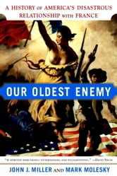Our Oldest Enemy - A History of America's Disastrous Relationship with France ebook by John J. Miller,Mark Molesky