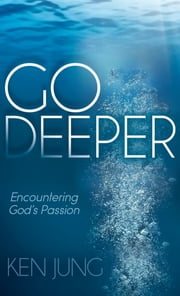 Go Deeper - Encountering God's Passion ebook by Ken Jung